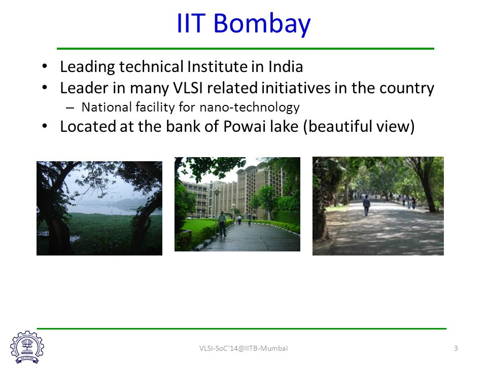 IIT Bombay Leading technical Institute in India Leader in many VLSI related initiatives in the country – National facility for nano-technology Located at the bank of Powai lake (beautiful view) VLSI-SoC 14@IITB-Mumbai3