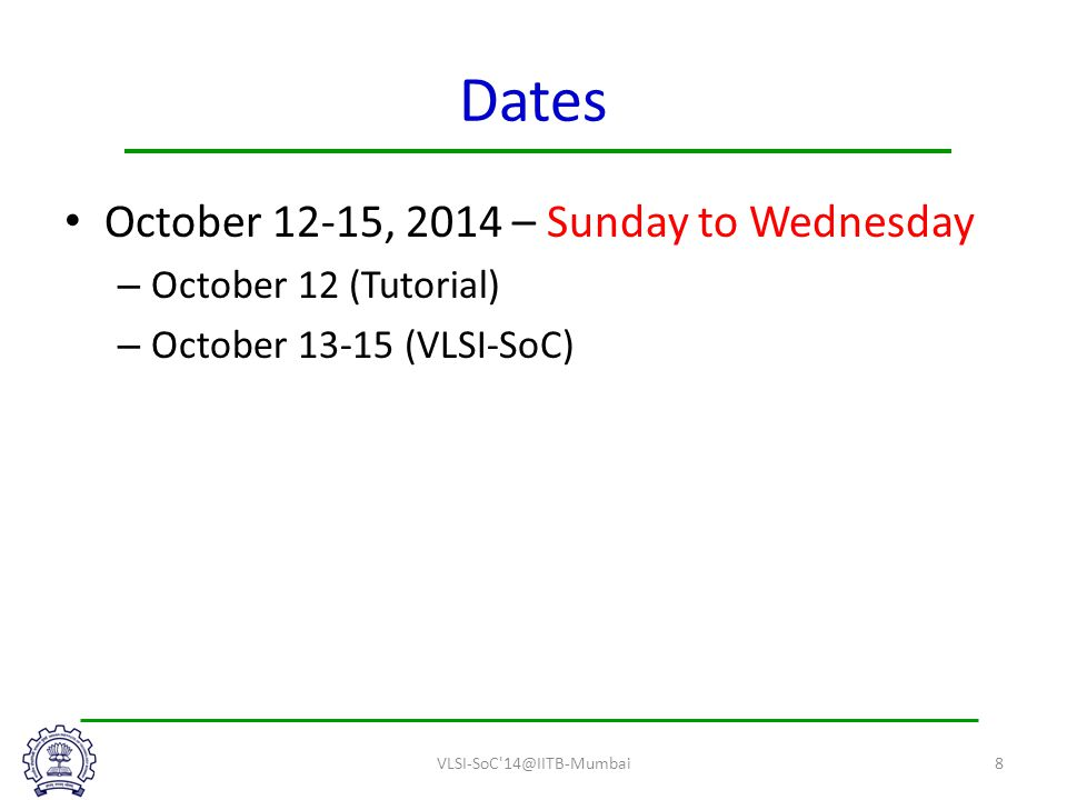 Dates October 12-15, 2014 – Sunday to Wednesday – October 12 (Tutorial) – October 13-15 (VLSI-SoC) VLSI-SoC 14@IITB-Mumbai8