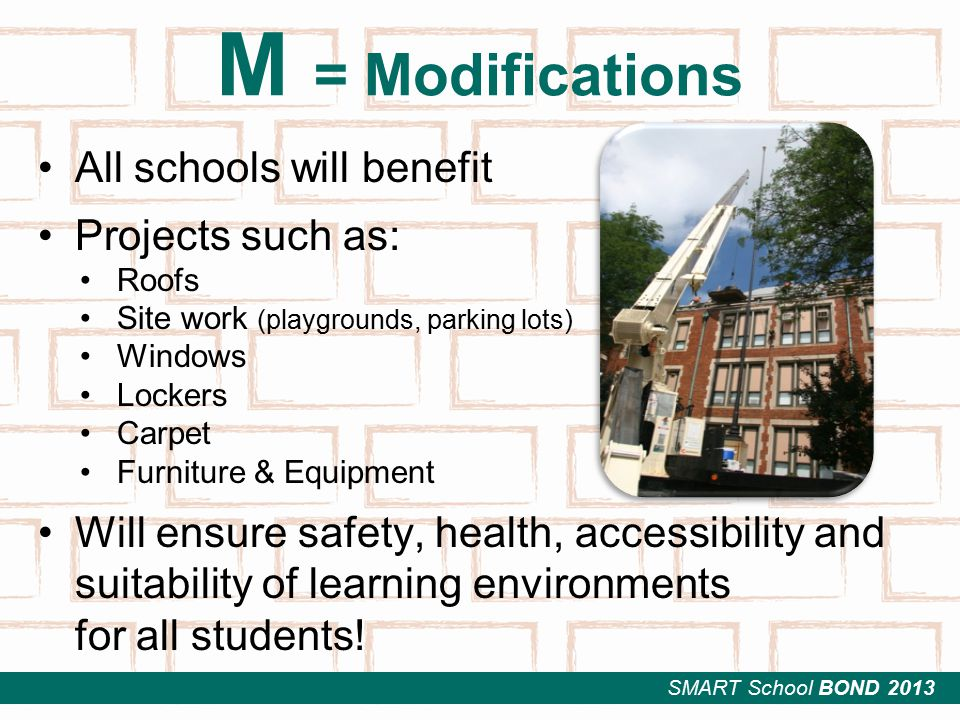 SMART School BOND 2013 M = Modifications All schools will benefit Projects such as: Roofs Site work (playgrounds, parking lots) Windows Lockers Carpet Furniture & Equipment Will ensure safety, health, accessibility and suitability of learning environments for all students!