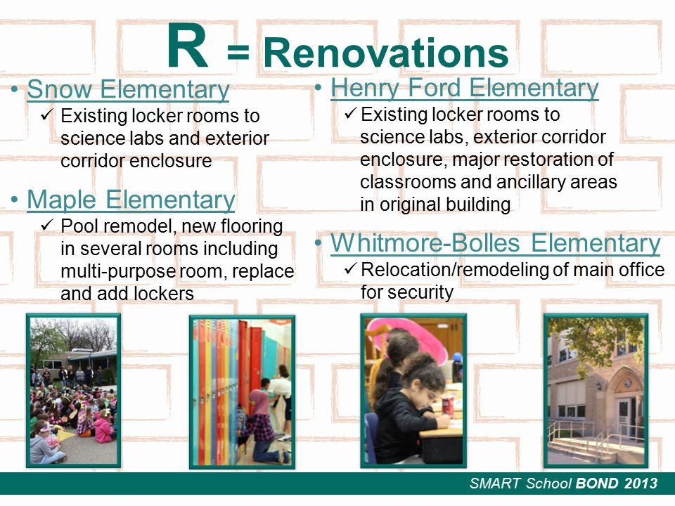 SMART School BOND 2013 R = Renovations Snow Elementary Existing locker rooms to science labs and exterior corridor enclosure Maple Elementary Pool remodel, new flooring in several rooms including multi-purpose room, replace and add lockers Henry Ford Elementary Existing locker rooms to science labs, exterior corridor enclosure, major restoration of classrooms and ancillary areas in original building Whitmore-Bolles Elementary Relocation/remodeling of main office for security