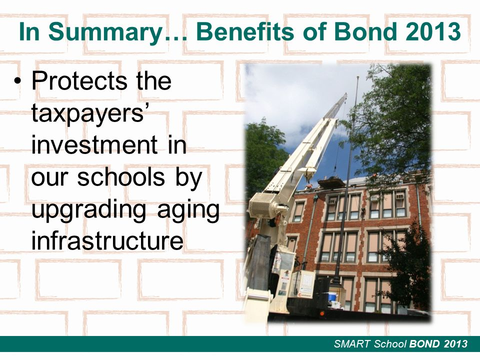 SMART School BOND 2013 In Summary… Benefits of Bond 2013 Protects the taxpayers' investment in our schools by upgrading aging infrastructure