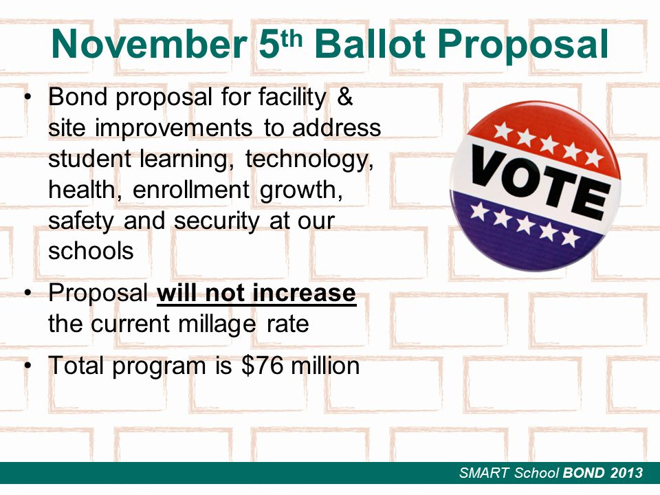 SMART School BOND 2013 November 5 th Ballot Proposal Bond proposal for facility & site improvements to address student learning, technology, health, enrollment growth, safety and security at our schools Proposal will not increase the current millage rate Total program is $76 million