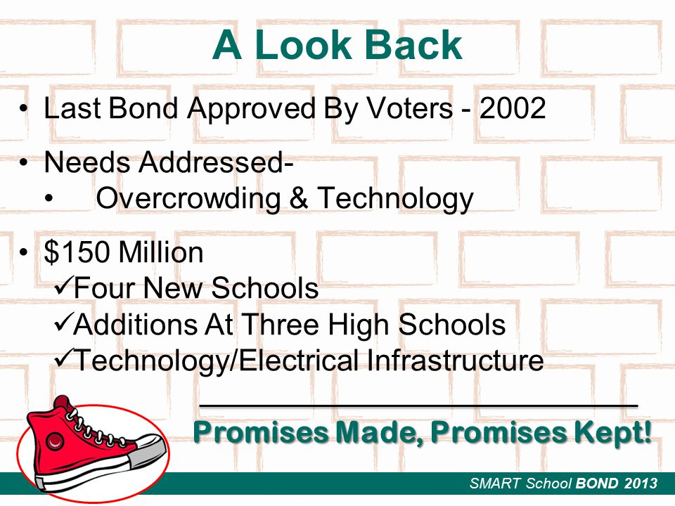 SMART School BOND 2013 Last Bond Approved By Voters - 2002 Needs Addressed- Overcrowding & Technology $150 Million Four New Schools Additions At Three High Schools Technology/Electrical Infrastructure A Look Back Promises Made, Promises Kept!