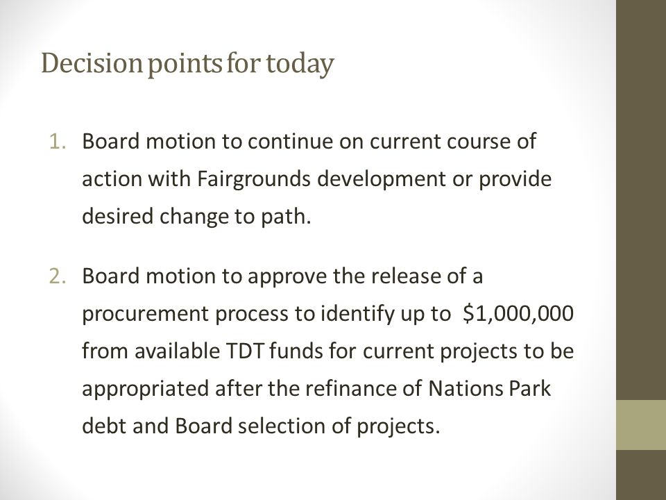 Decision points for today 1.Board motion to continue on current course of action with Fairgrounds development or provide desired change to path.