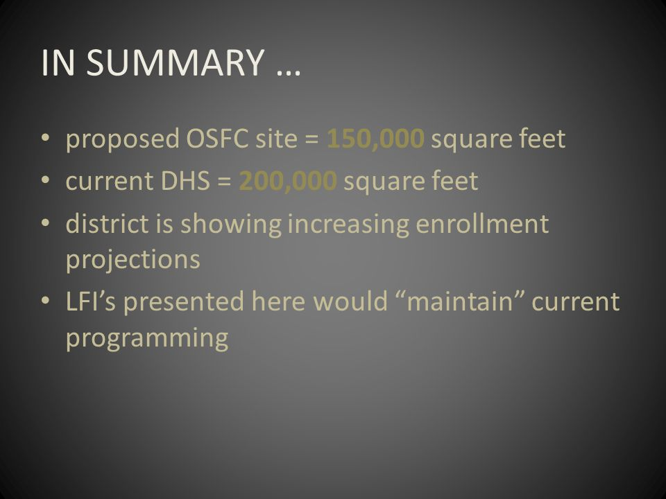 IN SUMMARY … proposed OSFC site = 150,000 square feet current DHS = 200,000 square feet district is showing increasing enrollment projections LFI's presented here would maintain current programming