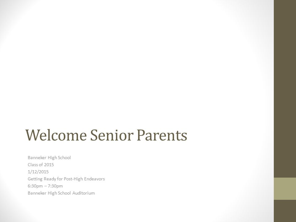 Welcome Senior Parents Banneker High School Class of 2015 1/12/2015 Getting Ready for Post-High Endeavors 6:30pm – 7:30pm Banneker High School Auditor