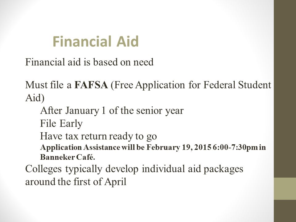 Financial Aid Financial aid is based on need Must file a FAFSA (Free Application for Federal Student Aid) After January 1 of the senior year File Earl