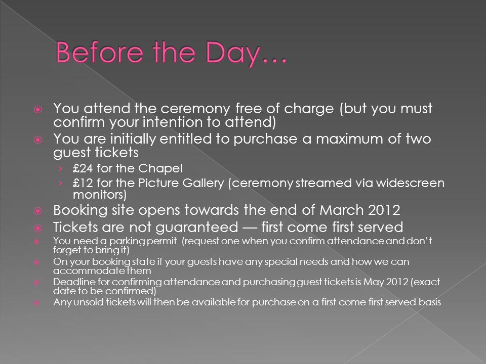  You attend the ceremony free of charge (but you must confirm your intention to attend)  You are initially entitled to purchase a maximum of two guest tickets › £24 for the Chapel › £12 for the Picture Gallery (ceremony streamed via widescreen monitors)  Booking site opens towards the end of March 2012  Tickets are not guaranteed — first come first served  You need a parking permit (request one when you confirm attendance and don't forget to bring it)  On your booking state if your guests have any special needs and how we can accommodate them  Deadline for confirming attendance and purchasing guest tickets is May 2012 (exact date to be confirmed)  Any unsold tickets will then be available for purchase on a first come first served basis