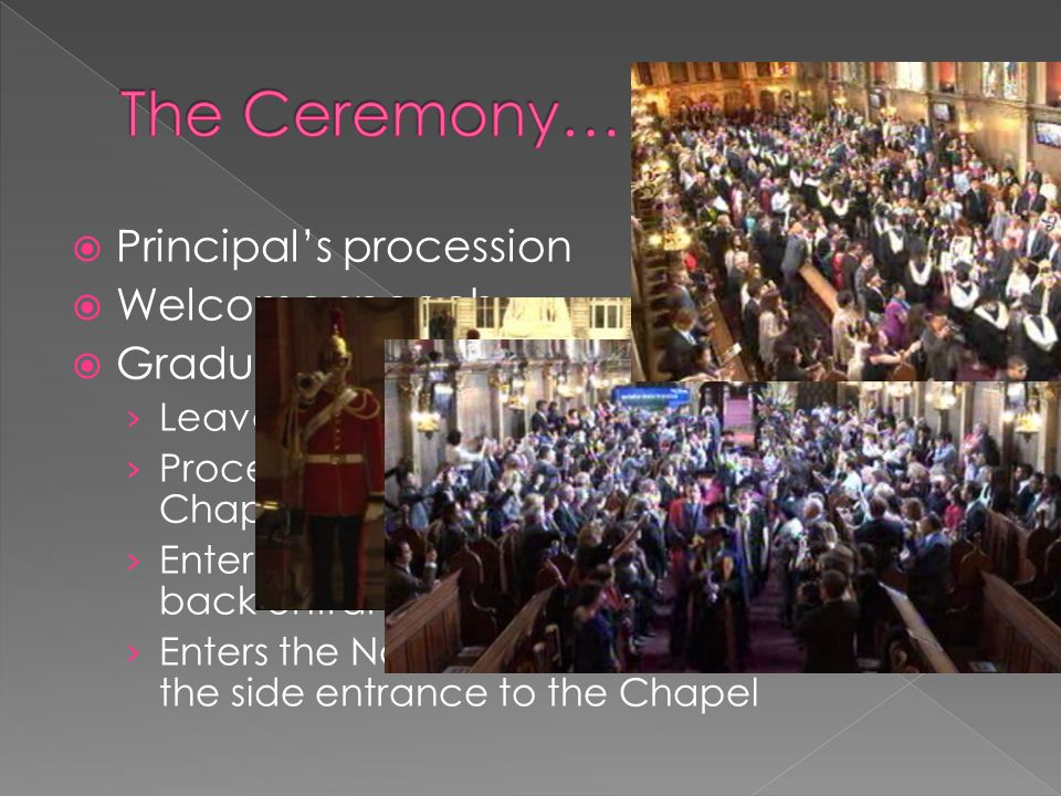 Principal's procession  Welcome speech  Graduands' procession › Leaves the Windsor Auditorium › Processes through the Picture Gallery and Chapel › Enters the Health Centre via the Chapel back entrance › Enters the North Quadrangle and stops at the side entrance to the Chapel