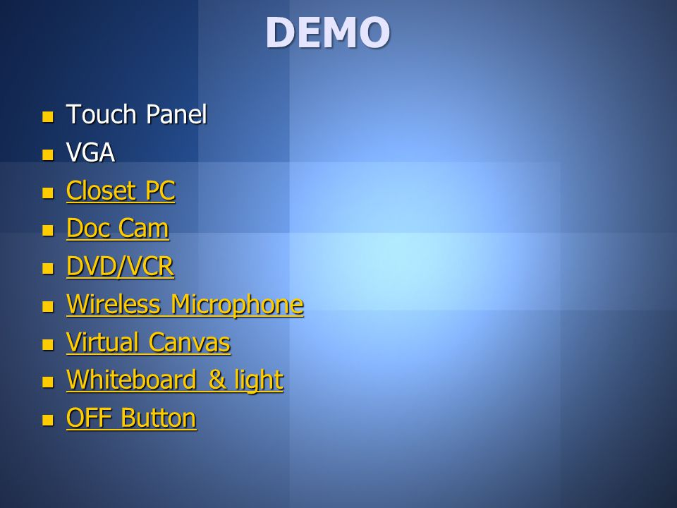 Touch Panel Touch Panel VGA VGA Closet PC Closet PC Closet PC Closet PC Doc Cam Doc Cam Doc Cam Doc Cam DVD/VCR DVD/VCR DVD/VCR Wireless Microphone Wireless Microphone Wireless Microphone Wireless Microphone Virtual Canvas Virtual Canvas Virtual Canvas Virtual Canvas Whiteboard & light Whiteboard & light Whiteboard & light Whiteboard & light OFF Button OFF Button OFF Button OFF ButtonDEMO
