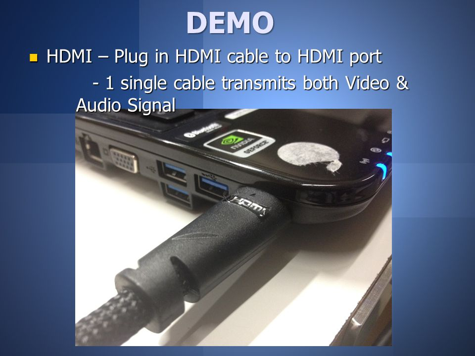 DEMO HDMI – Plug in HDMI cable to HDMI port HDMI – Plug in HDMI cable to HDMI port - 1 single cable transmits both Video & Audio Signal - 1 single cable transmits both Video & Audio Signal