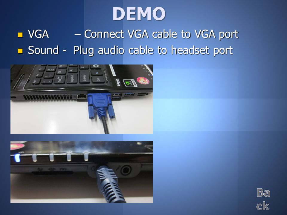DEMO VGA – Connect VGA cable to VGA port VGA – Connect VGA cable to VGA port Sound - Plug audio cable to headset port Sound - Plug audio cable to headset port
