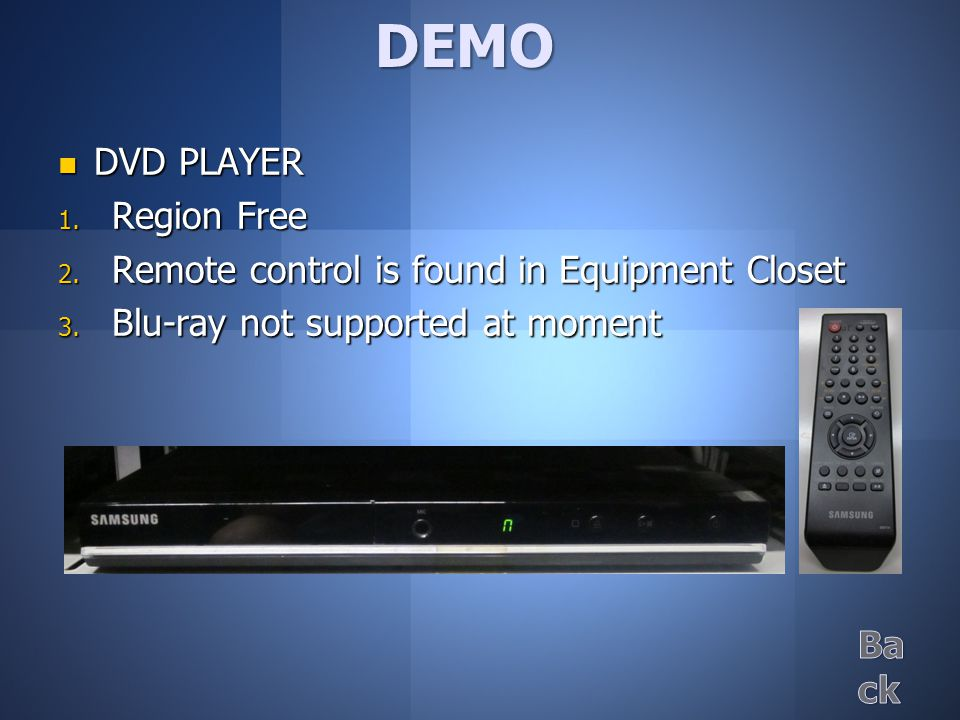 DVD PLAYER DVD PLAYER  Region Free  Remote control is found in Equipment Closet  Blu-ray not supported at moment DEMO