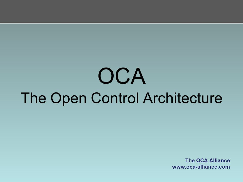 OCA The Open Control Architecture The OCA Alliance www.oca-alliance.com