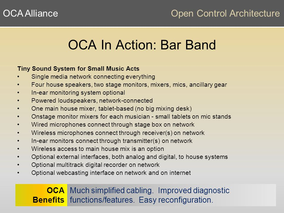 OCA AllianceOpen Control Architecture OCA In Action: Bar Band Tiny Sound System for Small Music Acts Single media network connecting everything Four house speakers, two stage monitors, mixers, mics, ancillary gear In-ear monitoring system optional Powered loudspeakers, network-connected One main house mixer, tablet-based (no big mixing desk) Onstage monitor mixers for each musician - small tablets on mic stands Wired microphones connect through stage box on network Wireless microphones connect through receiver(s) on network In-ear monitors connect through transmitter(s) on network Wireless access to main house mix is an option Optional external interfaces, both analog and digital, to house systems Optional multitrack digital recorder on network Optional webcasting interface on network and on internet Much simplified cabling.