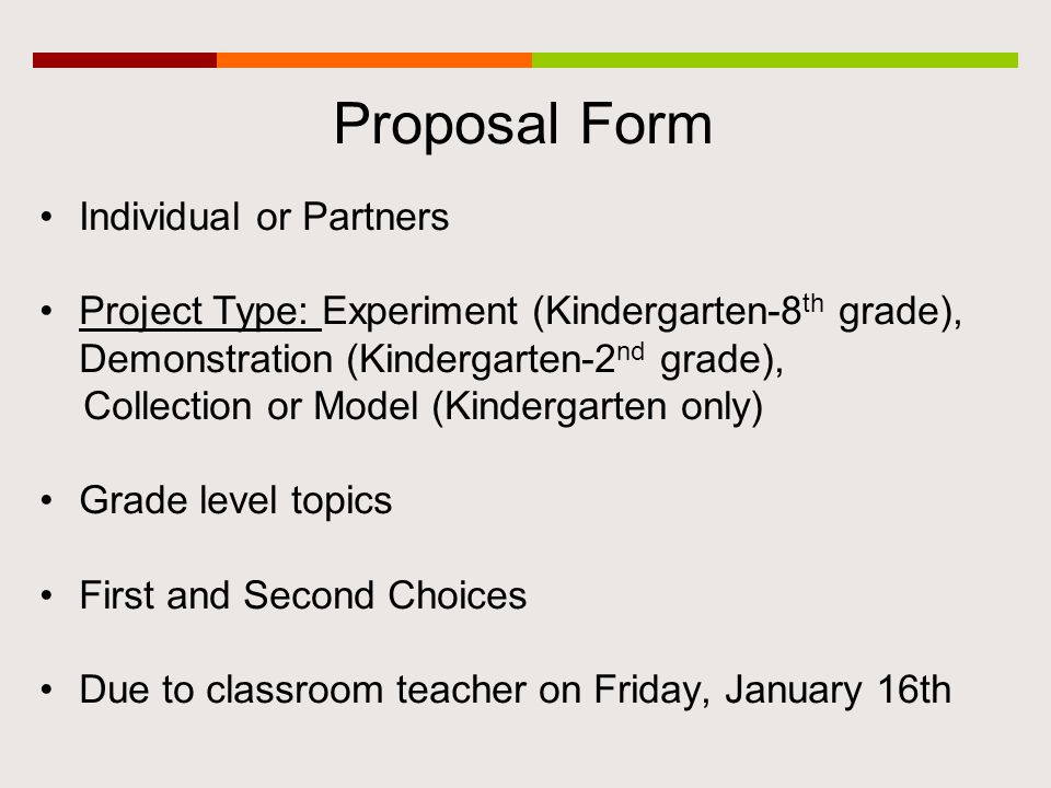 Proposal Form Individual or Partners Project Type: Experiment (Kindergarten-8 th grade), Demonstration (Kindergarten-2 nd grade), Collection or Model (Kindergarten only) Grade level topics First and Second Choices Due to classroom teacher on Friday, January 16th