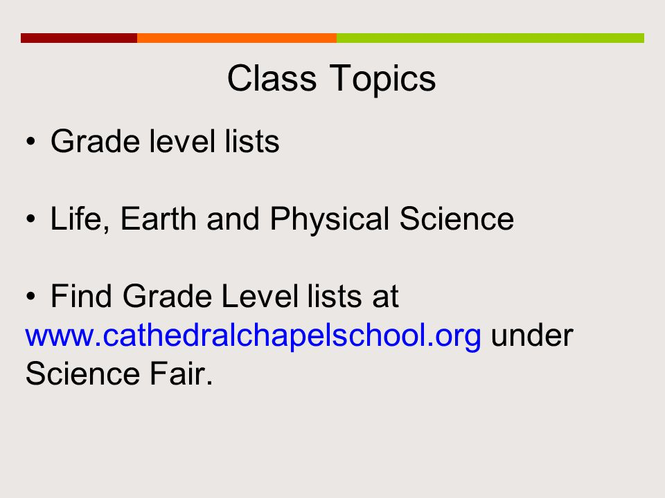 Class Topics Grade level lists Life, Earth and Physical Science Find Grade Level lists at www.cathedralchapelschool.org under Science Fair.
