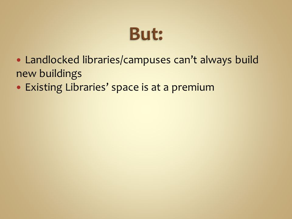 Landlocked libraries/campuses can't always build new buildings Existing Libraries' space is at a premium