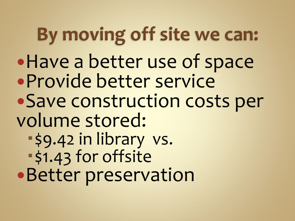 Have a better use of space Provide better service Save construction costs per volume stored:  $9.42 in library vs.