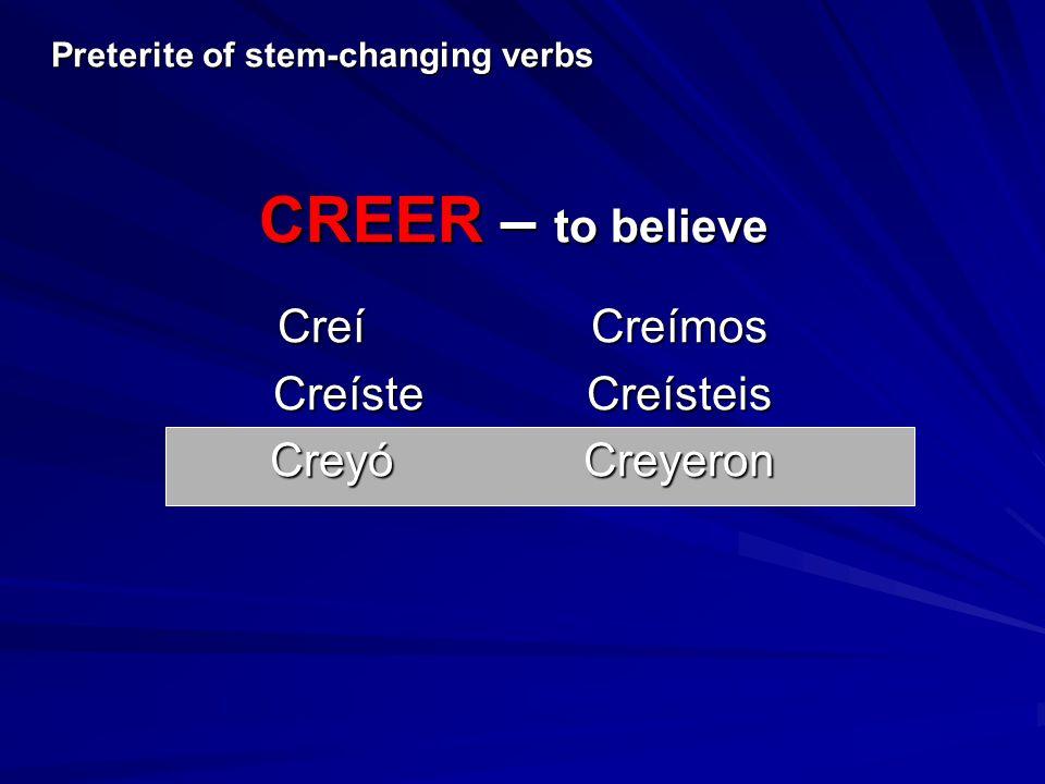 CreíCreímos CreísteCreísteis CreyóCreyeron Preterite of stem-changing verbs CREER – to believe