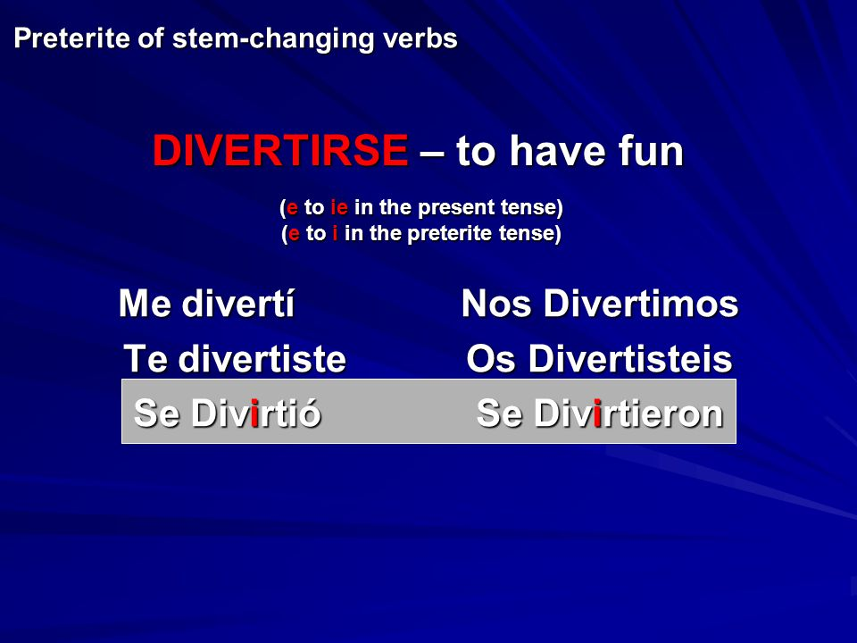 Me divertíNos Divertimos Te divertisteOs Divertisteis Se DivirtióSe Divirtieron Preterite of stem-changing verbs (e to ie in the present tense) (e to