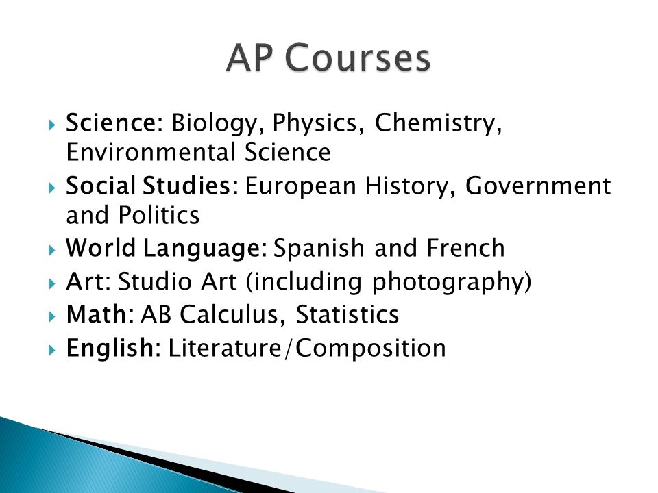  Science: Biology, Physics, Chemistry, Environmental Science  Social Studies: European History, Government and Politics  World Language: Spanish and French  Art: Studio Art (including photography)  Math: AB Calculus, Statistics  English: Literature/Composition