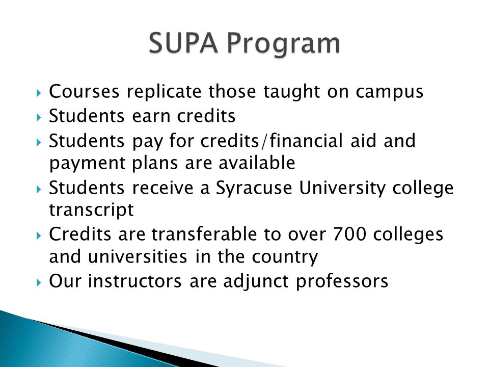  Courses replicate those taught on campus  Students earn credits  Students pay for credits/financial aid and payment plans are available  Students receive a Syracuse University college transcript  Credits are transferable to over 700 colleges and universities in the country  Our instructors are adjunct professors