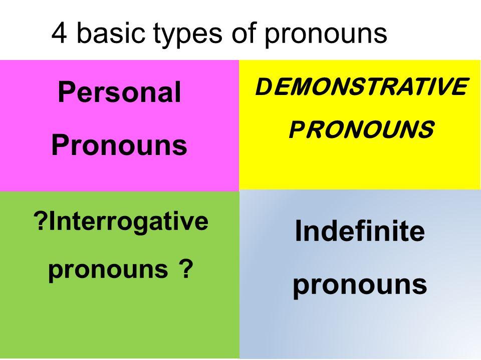 4 basic types of pronouns Personal Pronouns D EMONSTRATIVE P RONOUNS ?Interrogative pronouns .