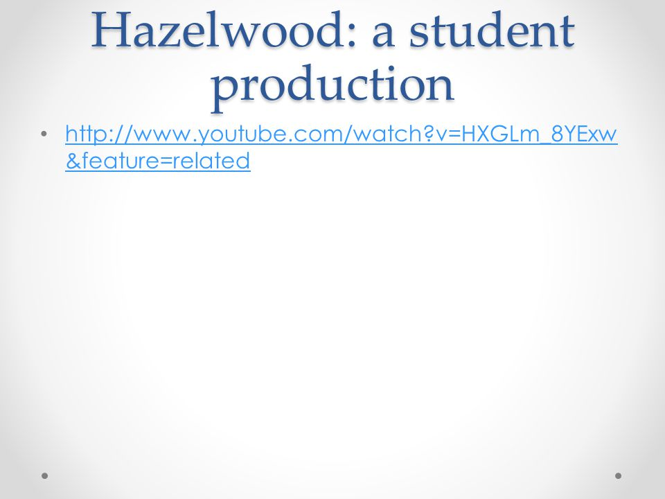 Hazelwood: a student production http://www.youtube.com/watch v=HXGLm_8YExw &feature=related http://www.youtube.com/watch v=HXGLm_8YExw &feature=related