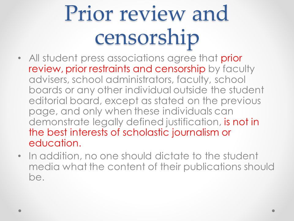Prior review and censorship All student press associations agree that prior review, prior restraints and censorship by faculty advisers, school administrators, faculty, school boards or any other individual outside the student editorial board, except as stated on the previous page, and only when these individuals can demonstrate legally defined justification, is not in the best interests of scholastic journalism or education.