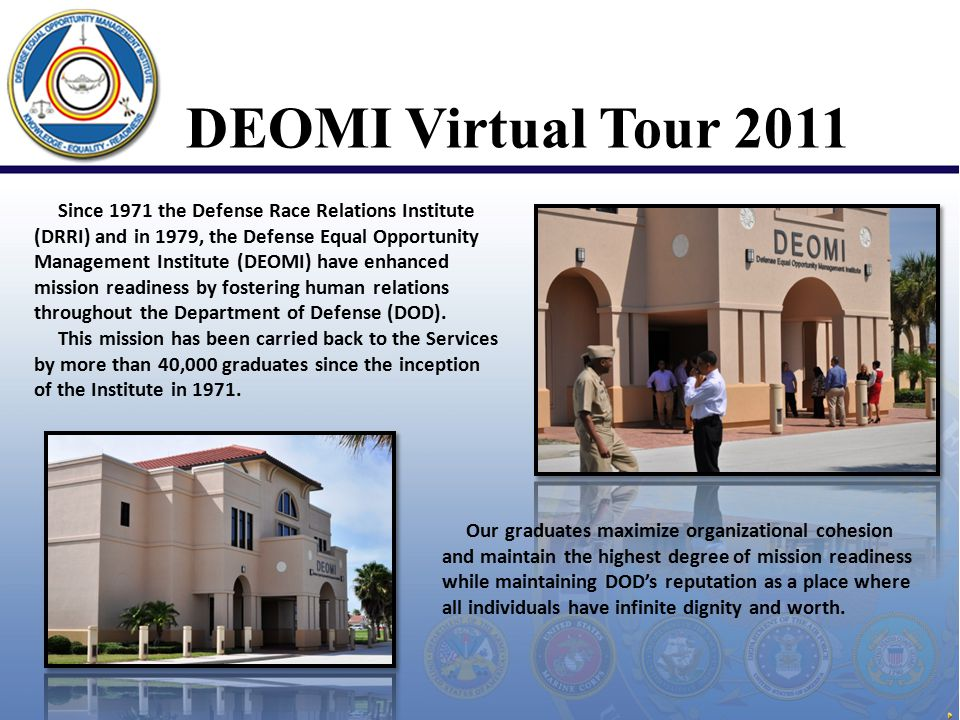 DEOMI Virtual Tour 2011 Since 1971 the Defense Race Relations Institute (DRRI) and in 1979, the Defense Equal Opportunity Management Institute (DEOMI) have enhanced mission readiness by fostering human relations throughout the Department of Defense (DOD).
