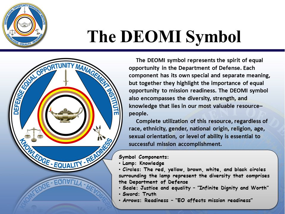 The DEOMI Symbol The DEOMI symbol represents the spirit of equal opportunity in the Department of Defense. Each component has its own special and sepa