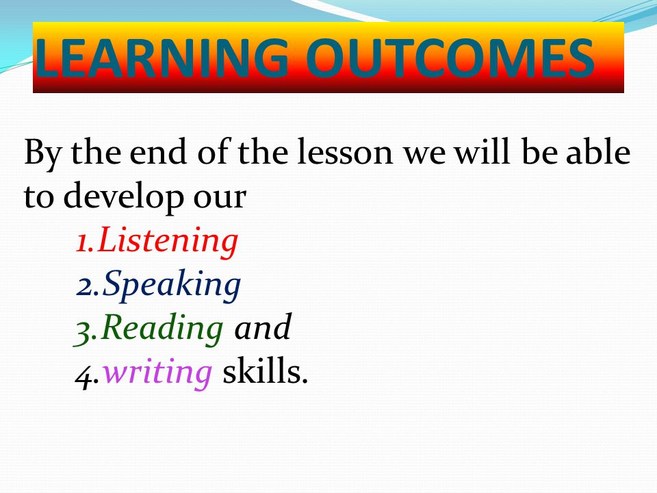 LEARNING OUTCOMES By the end of the lesson we will be able to develop our 1.Listening 2.Speaking 3.Reading and 4.writing skills.