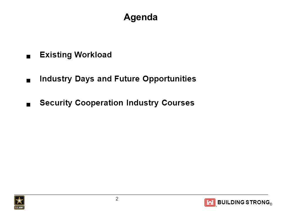 BUILDING STRONG ® Agenda  Existing Workload  Industry Days and Future Opportunities  Security Cooperation Industry Courses 2