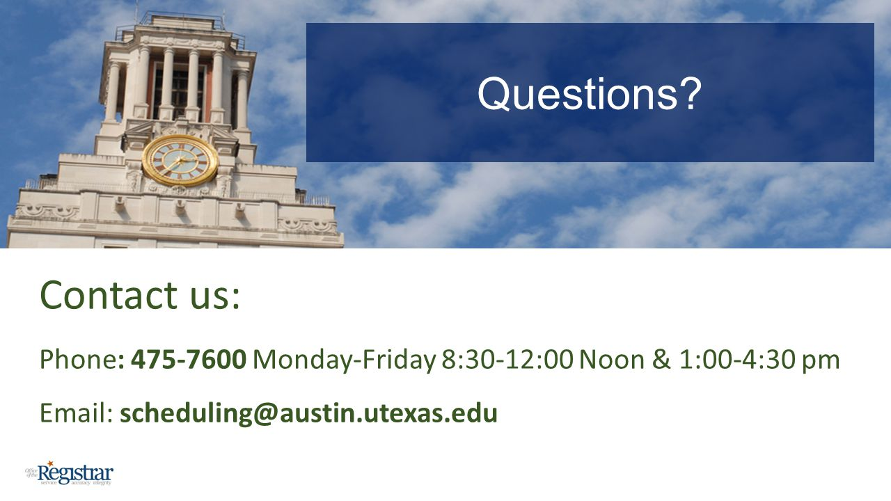 Contact us: Phone: 475-7600 Monday-Friday 8:30-12:00 Noon & 1:00-4:30 pm Email: scheduling@austin.utexas.edu Questions?