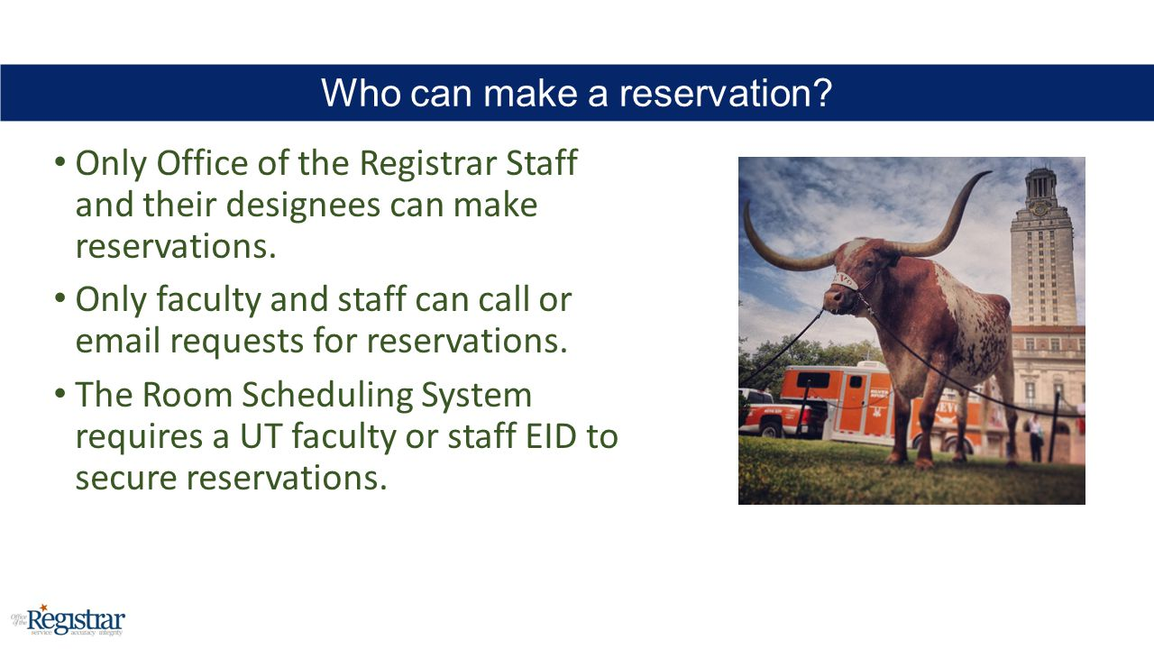 Only Office of the Registrar Staff and their designees can make reservations. Only faculty and staff can call or email requests for reservations. The