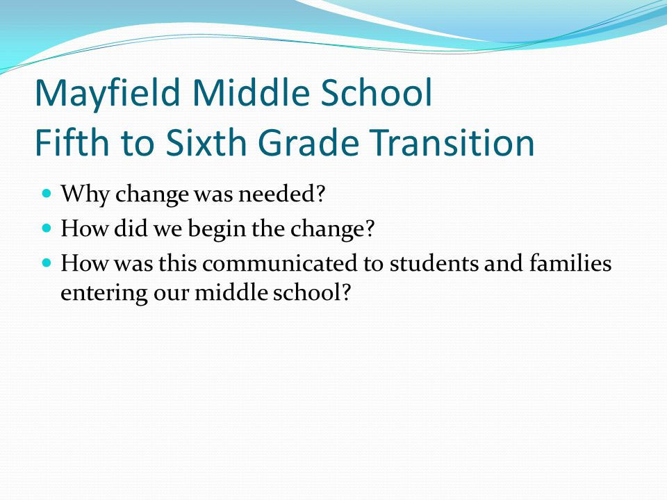 Mayfield Middle School Fifth to Sixth Grade Transition Why change was needed? How did we begin the change? How was this communicated to students and f