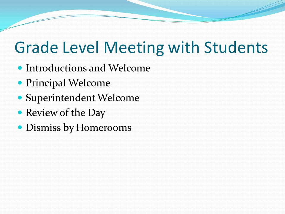 Grade Level Meeting with Students Introductions and Welcome Principal Welcome Superintendent Welcome Review of the Day Dismiss by Homerooms