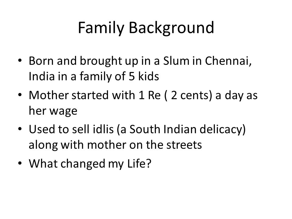 Family Background Born and brought up in a Slum in Chennai, India in a family of 5 kids Mother started with 1 Re ( 2 cents) a day as her wage Used to sell idlis (a South Indian delicacy) along with mother on the streets What changed my Life