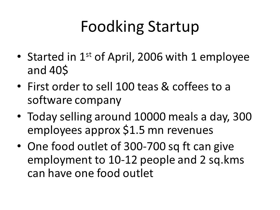 Foodking Startup Started in 1 st of April, 2006 with 1 employee and 40$ First order to sell 100 teas & coffees to a software company Today selling around 10000 meals a day, 300 employees approx $1.5 mn revenues One food outlet of 300-700 sq ft can give employment to 10-12 people and 2 sq.kms can have one food outlet