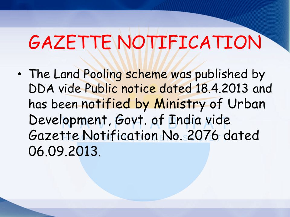 GAZETTE NOTIFICATION The Land Pooling scheme was published by DDA vide Public notice dated 18.4.2013 and has been notified by Ministry of Urban Develo