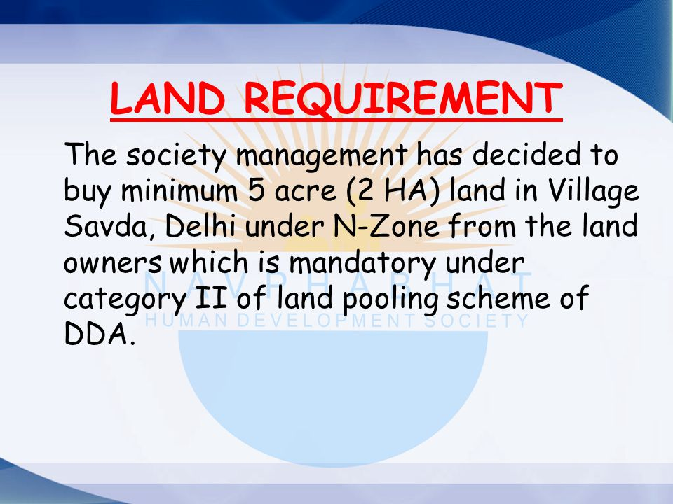 The society management has decided to buy minimum 5 acre (2 HA) land in Village Savda, Delhi under N-Zone from the land owners which is mandatory unde