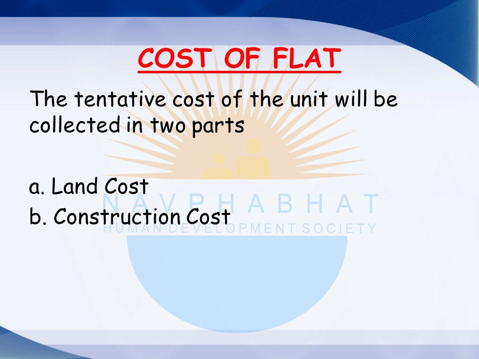 COST OF FLAT The tentative cost of the unit will be collected in two parts a. Land Cost b. Construction Cost