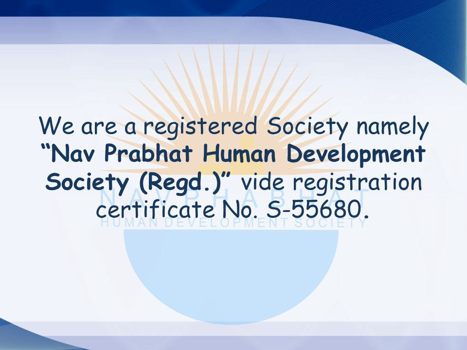 "We are a registered Society namely ""Nav Prabhat Human Development Society (Regd.)"" vide registration certificate No. S-55680."