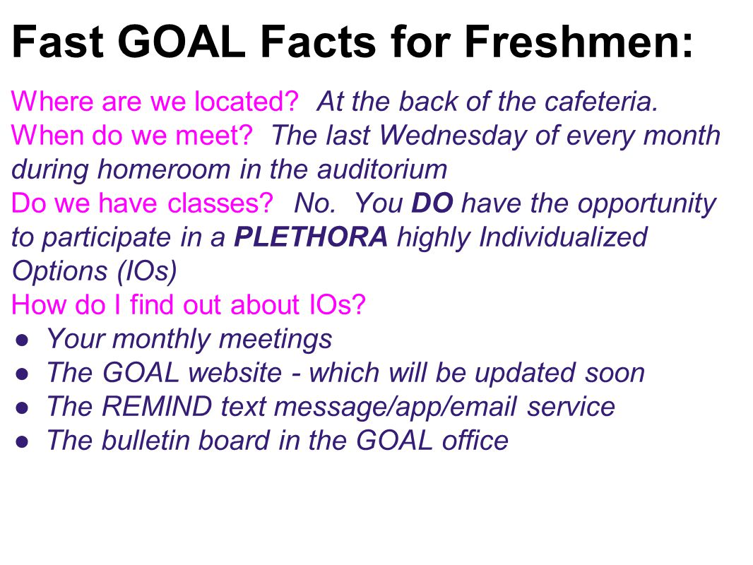Fast GOAL Facts for Freshmen: Where are we located? At the back of the cafeteria. When do we meet? The last Wednesday of every month during homeroom i