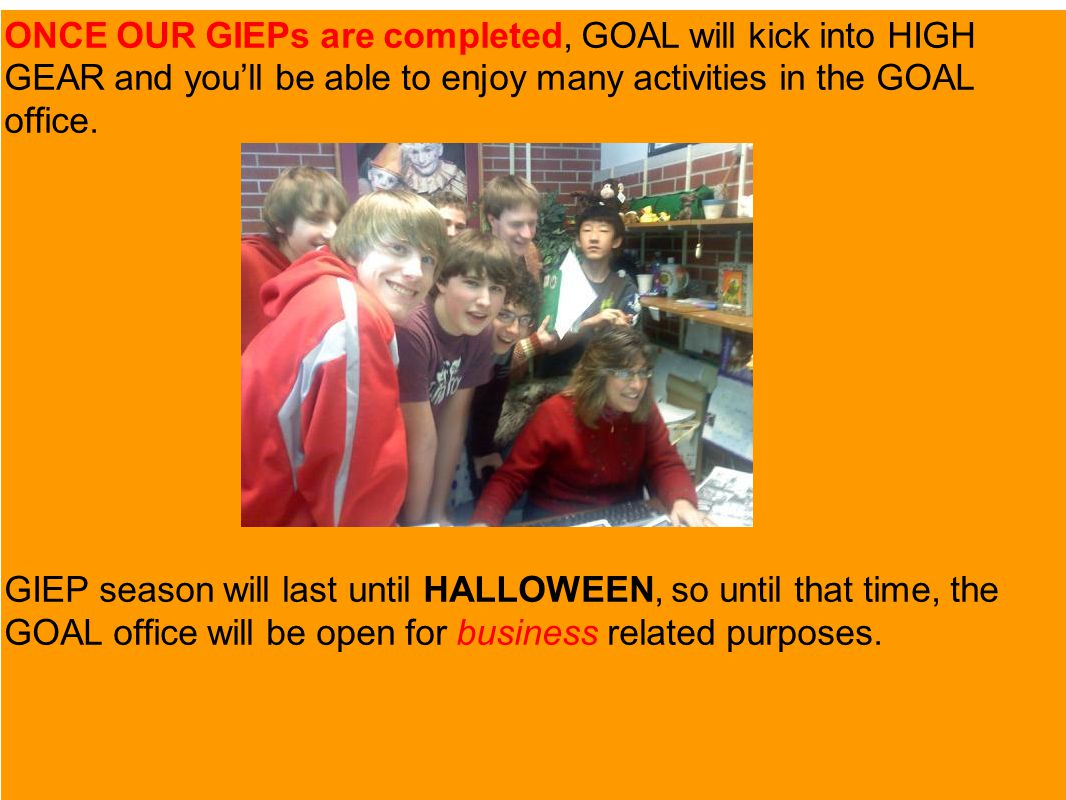 ONCE OUR GIEPs are completed, GOAL will kick into HIGH GEAR and you'll be able to enjoy many activities in the GOAL office.