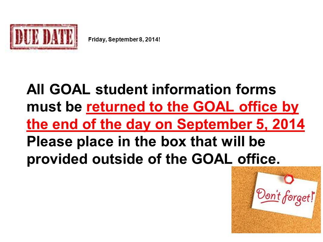 All GOAL student information forms must be returned to the GOAL office by the end of the day on September 5, 2014 Please place in the box that will be provided outside of the GOAL office.