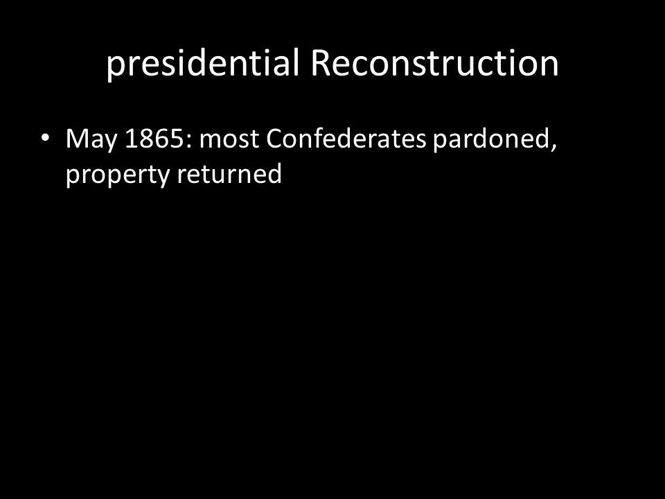 presidential Reconstruction May 1865: most Confederates pardoned, property returned