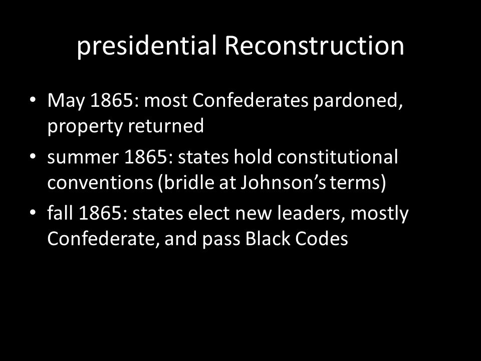 presidential Reconstruction May 1865: most Confederates pardoned, property returned summer 1865: states hold constitutional conventions (bridle at Johnson's terms) fall 1865: states elect new leaders, mostly Confederate, and pass Black Codes