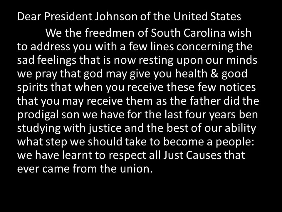 Dear President Johnson of the United States We the freedmen of South Carolina wish to address you with a few lines concerning the sad feelings that is now resting upon our minds we pray that god may give you health & good spirits that when you receive these few notices that you may receive them as the father did the prodigal son we have for the last four years ben studying with justice and the best of our ability what step we should take to become a people: we have learnt to respect all Just Causes that ever came from the union.